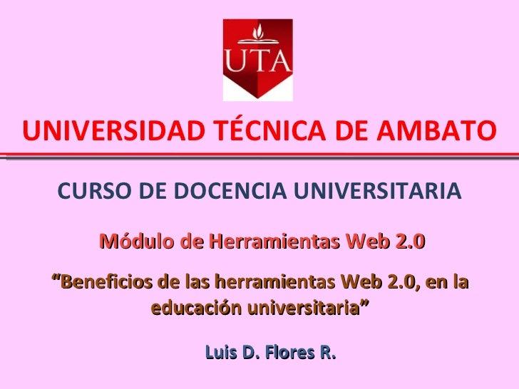 """CURSO DE DOCENCIA UNIVERSITARIA UNIVERSIDAD TÉCNICA DE AMBATO Módulo de Herramientas Web 2.0 Luis D. Flores R. """" Beneficio..."""