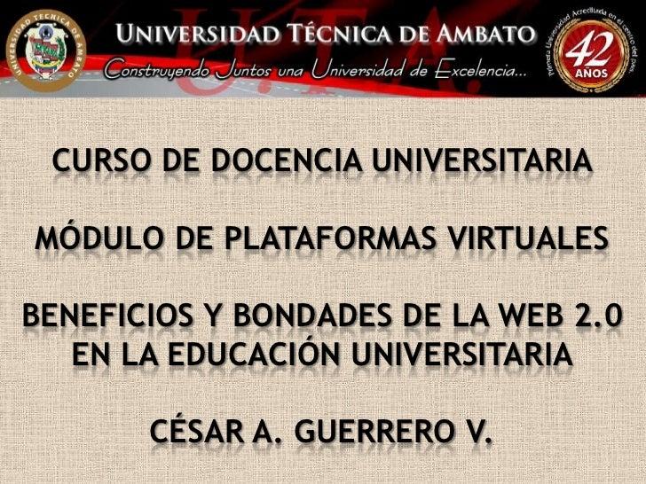 CURSO DE DOCENCIA UNIVERSITARIAMÓDULO DE PLATAFORMAS VIRTUALESBENEFICIOS Y BONDADES DE LA WEB 2.0 EN LA EDUCACIÓN UNIVERSI...