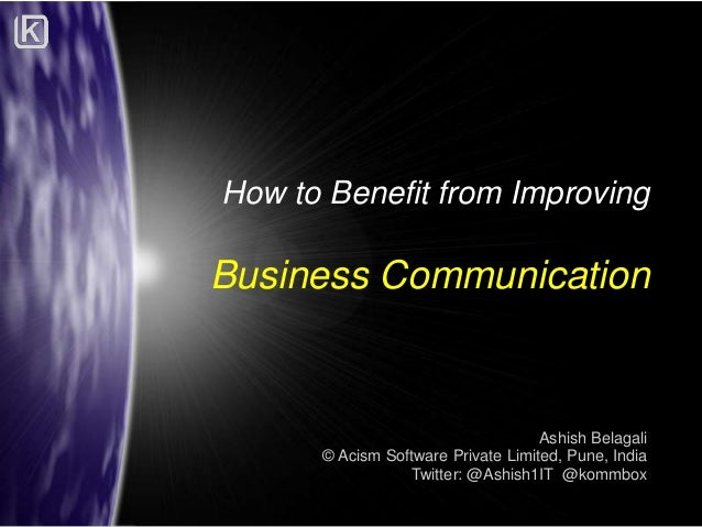 How to Benefit from Improving  Business Communication  Ashish Belagali © Acism Software Private Limited, Pune, India Twitt...