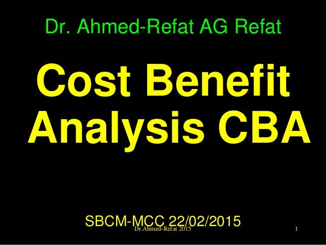 Dr. Ahmed-Refat AG Refat Cost Benefit Analysis CBA SBCM-MCC 22/02/2015 1Dr.Ahmed-Refat 2015