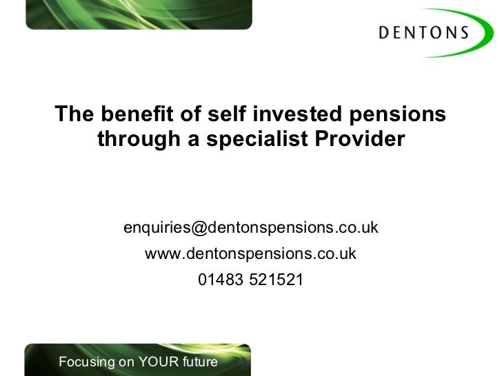 The benefit of self invested pensions through a specialist Provider [email_address] www.dentonspensions.co.uk 01483 521521