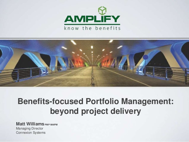 Matt WilliamsPMP MAIPM Managing Director Connexion Systems Benefits-focused Portfolio Management: beyond project delivery