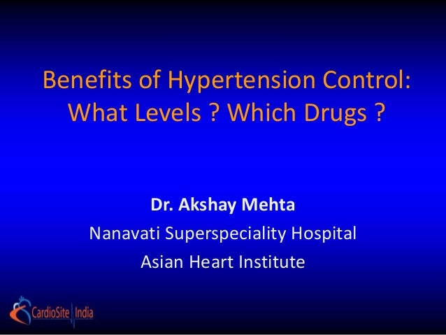 Benefits of Hypertension Control: What Levels ? Which Drugs ? Dr. Akshay Mehta Nanavati Superspeciality Hospital Asian Hea...