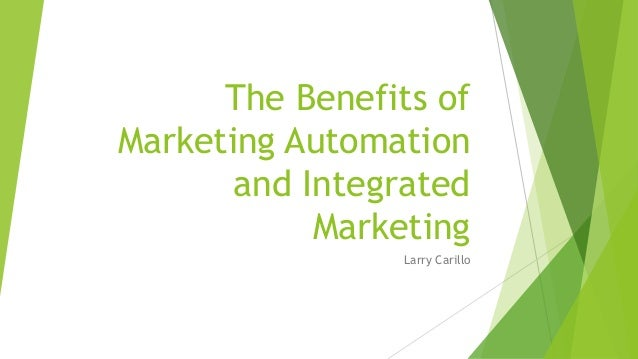 The Benefits of Marketing Automation and Integrated Marketing Larry Carillo
