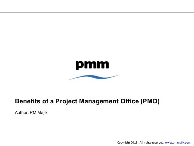 Benefits of a Project Management Office (PMO) Author: PM Majik Copyright 2015. All rights reserved. www.pmmajik.com