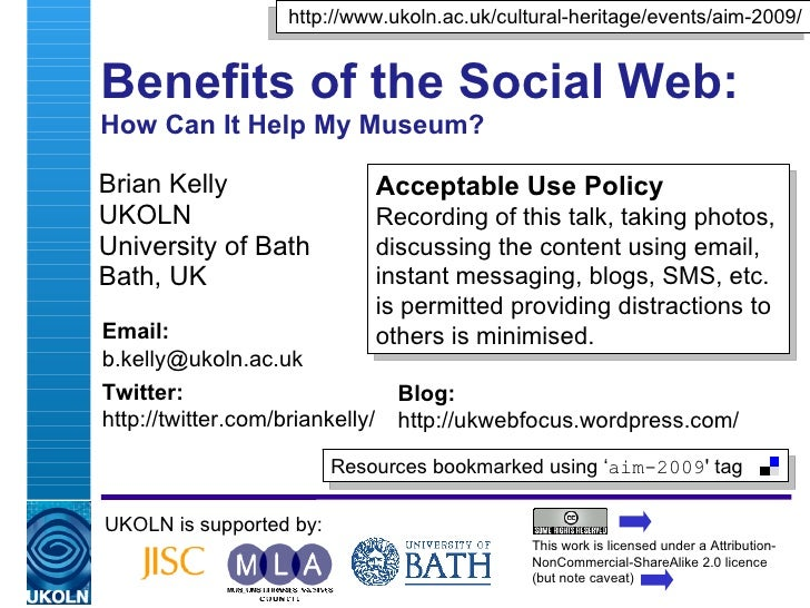 Benefits of the Social Web: How Can It Help My Museum? Brian Kelly UKOLN University of Bath Bath, UK UKOLN is supported by...