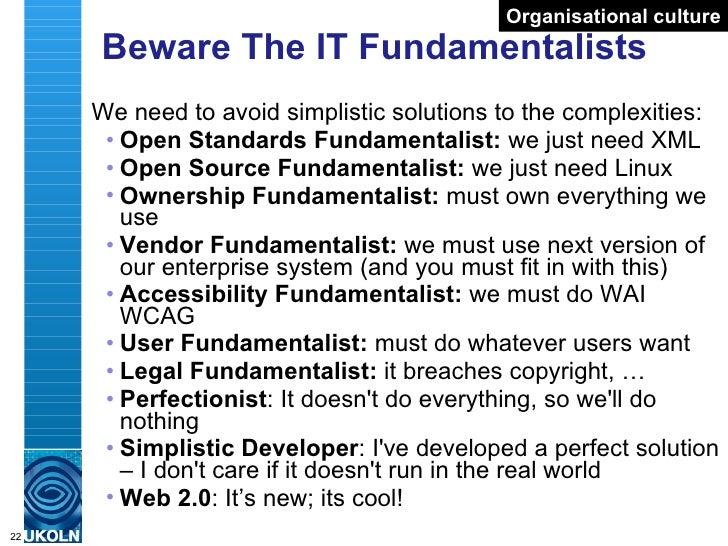Beware The IT Fundamentalists <ul><li>We need to avoid simplistic solutions to the complexities: </li></ul><ul><ul><li>Ope...