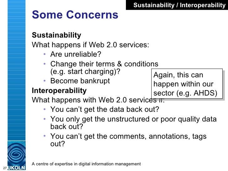 Some Concerns <ul><li>Sustainability </li></ul><ul><li>What happens if Web 2.0 services: </li></ul><ul><ul><li>Are unrelia...