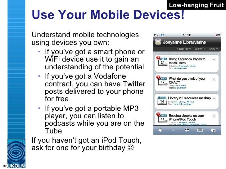 Use Your Mobile Devices! <ul><li>Understand mobile technologies using devices you own: </li></ul><ul><ul><li>If you've got...