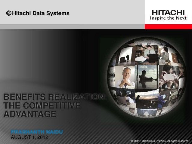 BENEFITS REALIZATION:THE COMPETITIVEADVANTAGE    PRASHANTH NAIDU    AUGUST 1, 20121                       © 2011 Hitachi D...