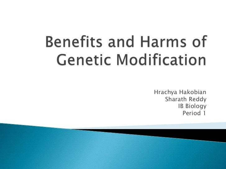 Benefits and Harms of Genetic Modification<br />HrachyaHakobian<br />Sharath Reddy<br />IB Biology<br />Period 1<br />