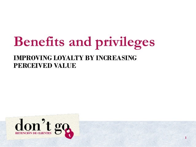 Benefits and privileges IMPROVING LOYALTY BY INCREASING PERCEIVED VALUE 1