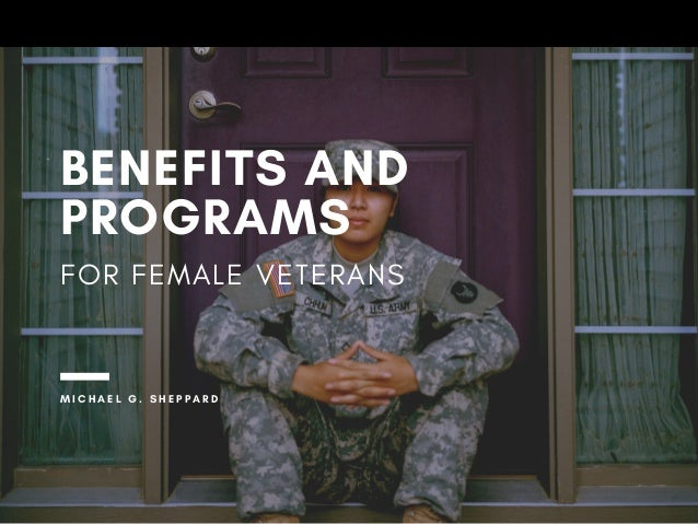 BENEFITS AND PROGRAMS FOR FEMALE VETERANS M I C H A E L G . S H E P P A R D