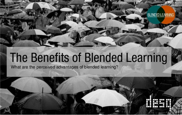 The Benefits of Blended Learning What are the perceived advantages of blended learning?