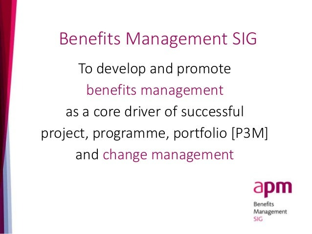 Benefits Management SIG To develop and promote benefits management as a core driver of successful project, programme, port...