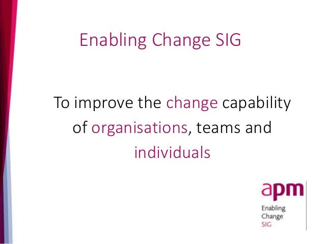To improve the change capability of organisations, teams and individuals Enabling Change SIG