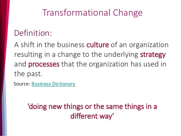 Transformational Change A shift in the business culture of an organization resulting in a change to the underlying strateg...