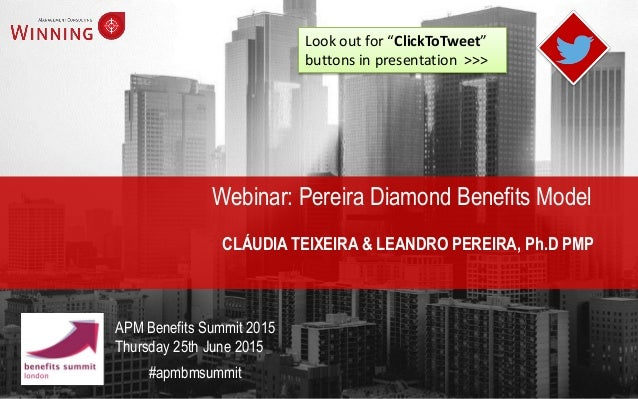 Webinar: Pereira Diamond Benefits Model CLÁUDIA TEIXEIRA & LEANDRO PEREIRA, Ph.D PMP #apmbmsummit APM Benefits Summit 2015...