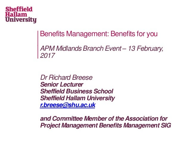 Benefits Management: Benefits for you APM Midlands Branch Event – 13 February, 2017 Dr Richard Breese Senior Lecturer Shef...