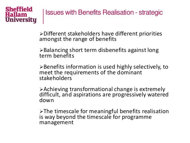 Issues with Benefits Realisation - strategic Different stakeholders have different priorities amongst the range of benefi...