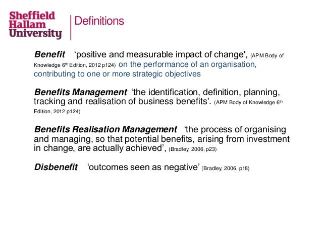 Definitions Benefit 'positive and measurable impact of change', (APM Body of Knowledge 6th Edition, 2012 p124) on the perf...