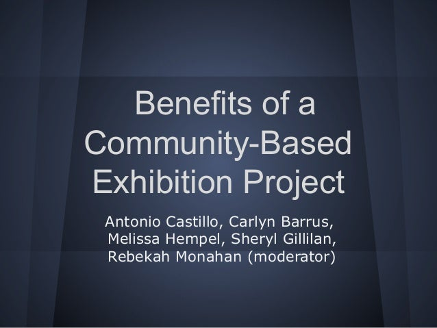 Benefits of a Community-Based Exhibition Project Antonio Castillo, Carlyn Barrus, Melissa Hempel, Sheryl Gillilan, Rebekah...