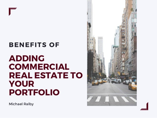 BENEFITS OF ADDING COMMERCIAL REAL ESTATE TO YOUR PORTFOLIO Michael Ralby