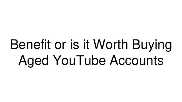 Benefit or is it Worth Buying Aged YouTube Accounts