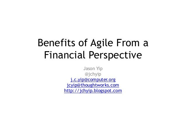 Benefits of Agile From a Financial Perspective Jason Yip @jchyip j.c.yip@computer.org jcyip@thoughtworks.com http://jchyip...