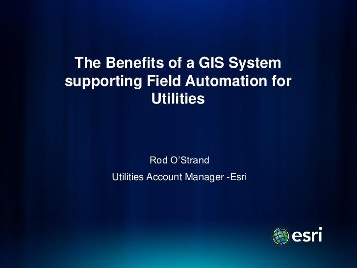 The Benefits of a GIS Systemsupporting Field Automation for            Utilities              Rod O'Strand      Utilities ...