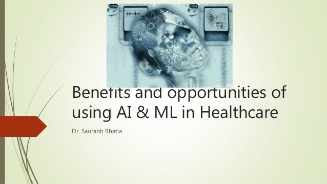Benefits and opportunities of using AI & ML in Healthcare Dr. Saurabh Bhatia