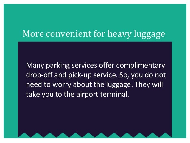 More convenient for heavy luggage Many parking services offer complimentary drop-off and pick-up service. So, you do not n...