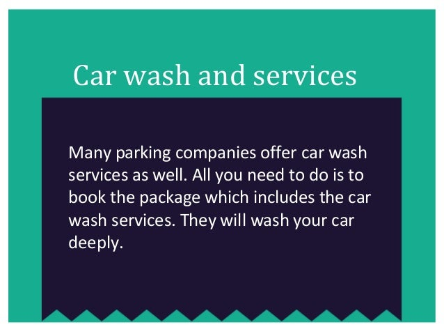 Car wash and services Many parking companies offer car wash services as well. All you need to do is to book the package wh...