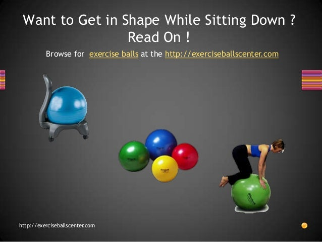Want to Get in Shape While Sitting Down ?                 Read On !          Browse for exercise balls at the http://exerc...