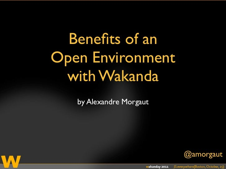 Benefits of anOpen Environment with Wakanda   by Alexandre Morgaut                          @amorgaut