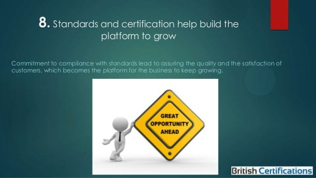 8. Standards and certification help build the platform to grow  Commitment to compliance with standards lead to assuring t...