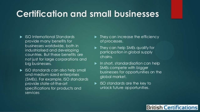 Certification and small businesses     ISO International Standards provide many benefits for businesses worldwide, both ...