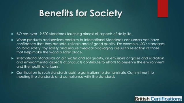 Benefits for Society   ISO has over 19,500 standards touching almost all aspects of daily life.    When products and ser...