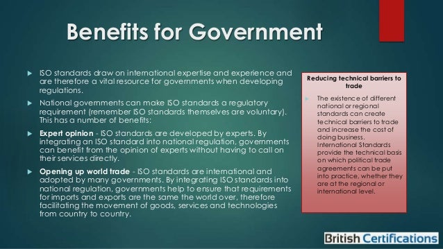Benefits for Government   ISO standards draw on international expertise and experience and are therefore a vital resource...