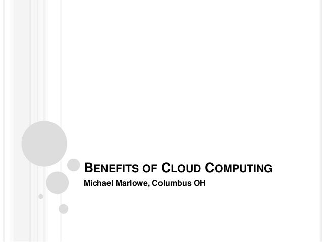 BENEFITS OF CLOUD COMPUTING Michael Marlowe, Columbus OH