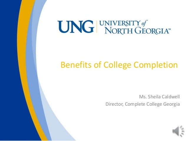Benefits of College Completion Ms. Sheila Caldwell Director, Complete College Georgia