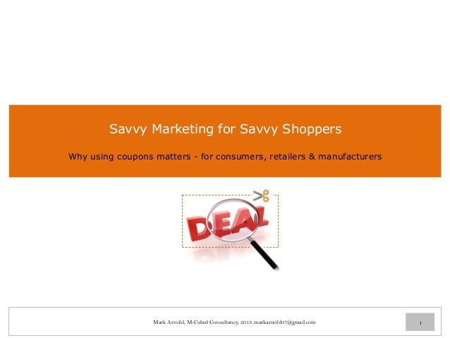 Savvy Marketing for Savvy Shoppers Why using coupons matters - for consumers, retailers & manufacturers 1Mark Arnold, M-Cu...