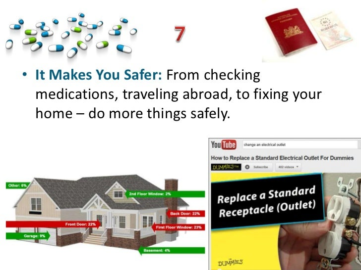 • It Makes You Safer: From checking  medications, traveling abroad, to fixing your  home – do more things safely.