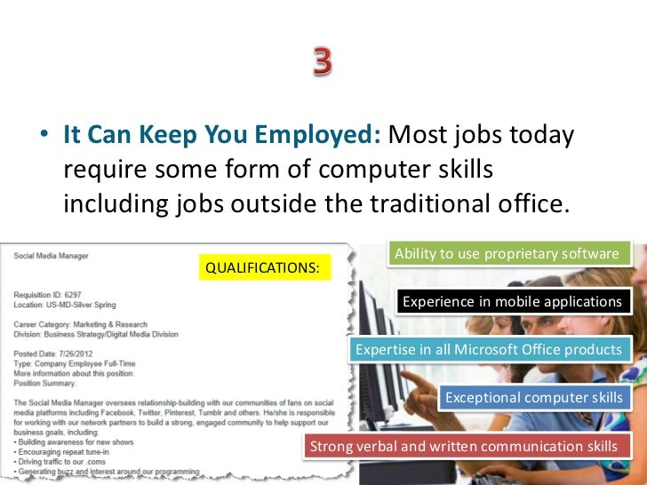 • It Can Keep You Employed: Most jobs today  require some form of computer skills  including jobs outside the traditional ...