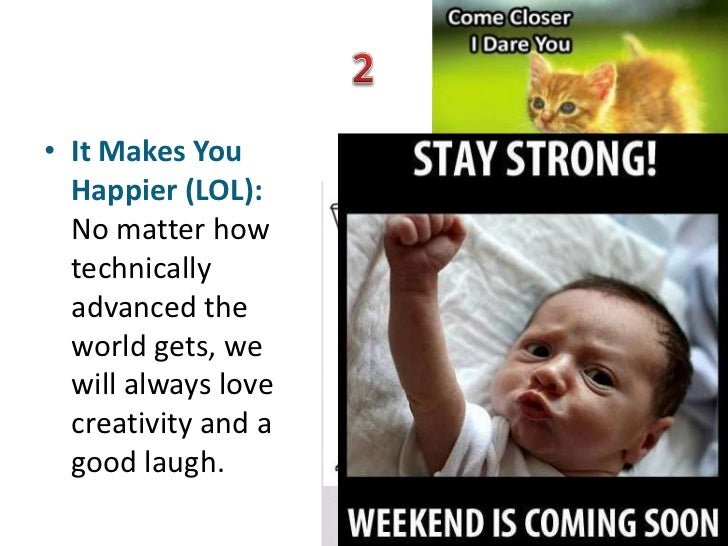 • It Makes You  Happier (LOL):  No matter how  technically  advanced the  world gets, we  will always love  creativity and...