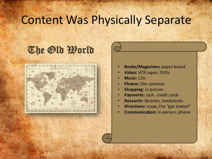 Content Was Physically Separate The Old World                 •   Books/Magazines: paper-based                 •   Video: ...
