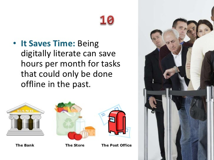• It Saves Time: Being  digitally literate can save  hours per month for tasks  that could only be done  offline in the pa...