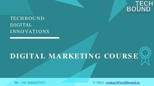 TECHBO ITAL UND DI I N G NOVATIONS DIGITAL MARKETIN G COURS E E-Mail: contact@techbound.inPh : +91 8606497677