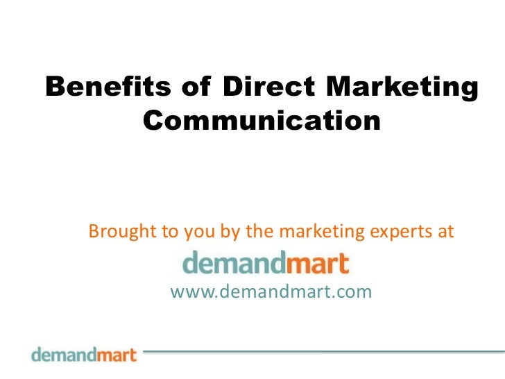 Benefits of Direct Marketing      Communication  Brought to you by the marketing experts at           www.demandmart.com