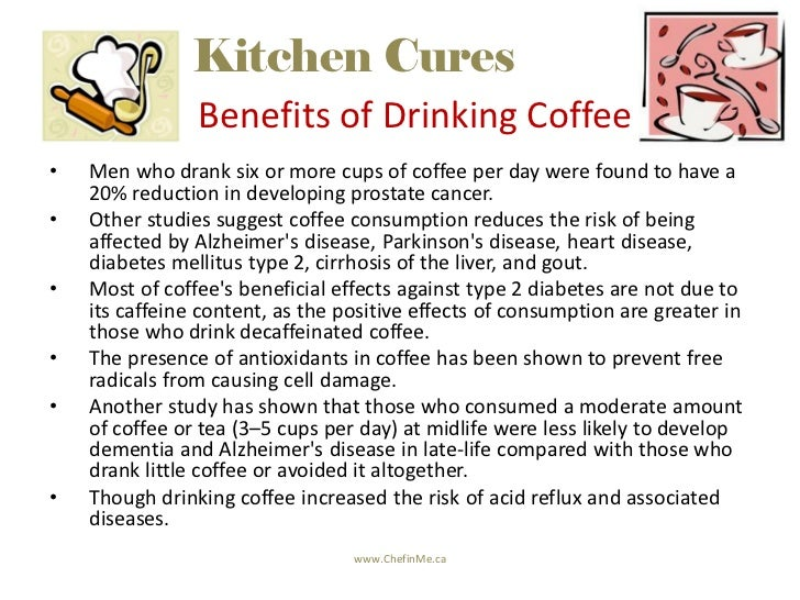 Kitchen Cures                Benefits of Drinking Coffee•   Men who drank six or more cups of coffee per day were found to...